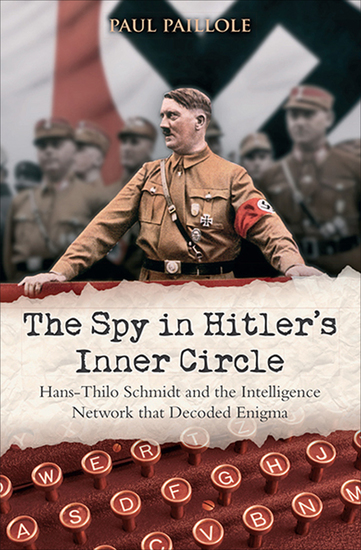 The Spy in Hitler's Inner Circle - Hans-Thilo Schmidt and the Allied Intelligence Network that Decoded Germany's Enigma - cover
