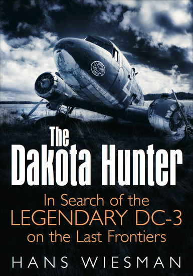 The Dakota Hunter - In Search of the Legendary DC-3 on the Last Frontiers - cover