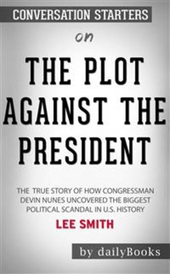 The Plot Against the President: The True Story of How Congressman Devin Nunes Uncovered the Biggest Political Scandal in US History by Lee Smith: Conversation Starters - cover
