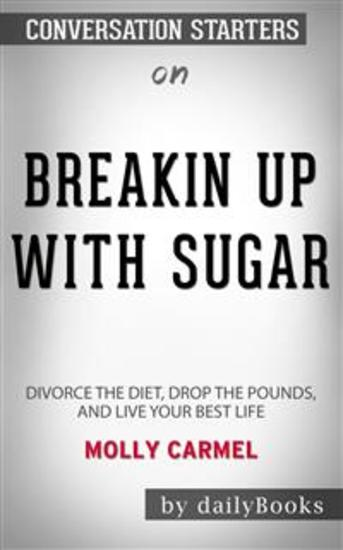 Breaking Up With Sugar: Divorce the Diets Drop the Pounds and Live Your Best Life byMolly Carmel: Conversation Starters - cover