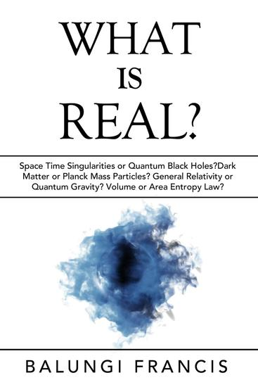 What is Real?:Space Time Singularities or Quantum Black Holes?Dark Matter or Planck Mass Particles? General Relativity or Quantum Gravity? Volume or Area Entropy Law? - Beyond Einstein #10 - cover