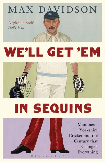 We'll Get 'Em in Sequins - Manliness Yorkshire Cricket and the Century that Changed Everything - cover