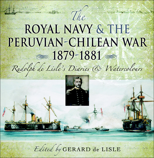 The Royal Navy and the Peruvian-Chilean War 1879–1881 - Rudolf de Lisle's Diaries & Watercolors - cover