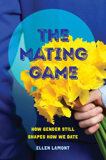 The Mating Game - How Gender Still Shapes How We Date - cover