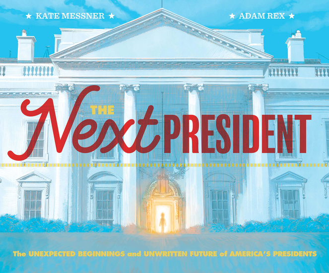 The Next President - The Unexpected Beginnings and Unwritten Future of America's Presidents - cover