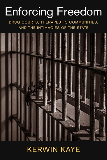 Enforcing Freedom - Drug Courts Therapeutic Communities and the Intimacies of the State - cover