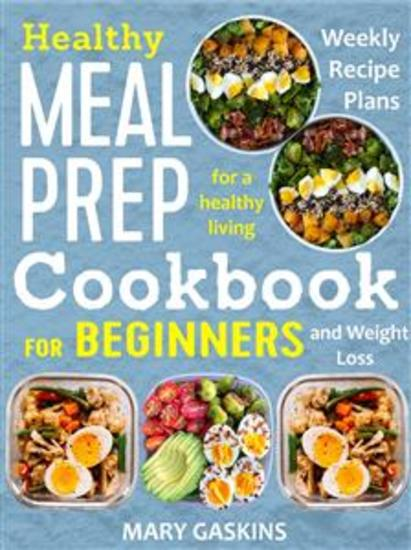 Healthy Meal Prep Cookbook for Beginners - Weekly Recipe Plans for a Healthy Living and Weight Loss - cover