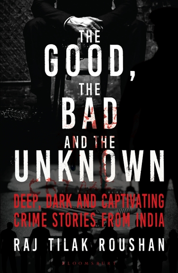 The Good the Bad and the Unknown - Deep Dark and Captivating Crime Stories from India - cover