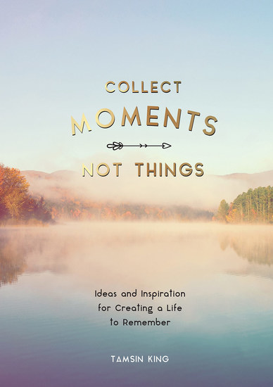 Collect Moments Not Things - Ideas and Inspiration for Creating a Life to Remember With Pages to Record Your Experiences - cover