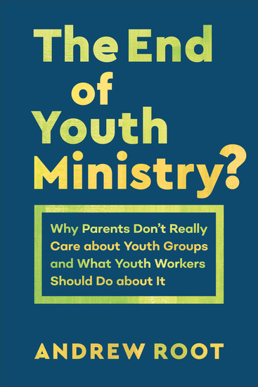 The End of Youth Ministry? (Theology for the Life of the World) - Why Parents Don't Really Care about Youth Groups and What Youth Workers Should Do about It - cover