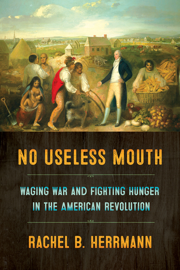 No Useless Mouth - Waging War and Fighting Hunger in the American Revolution - cover