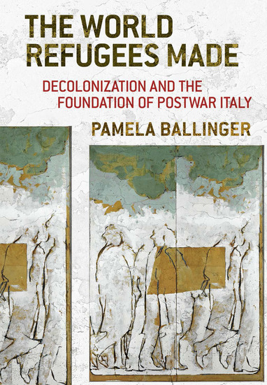 The World Refugees Made - Decolonization and the Foundation of Postwar Italy - cover