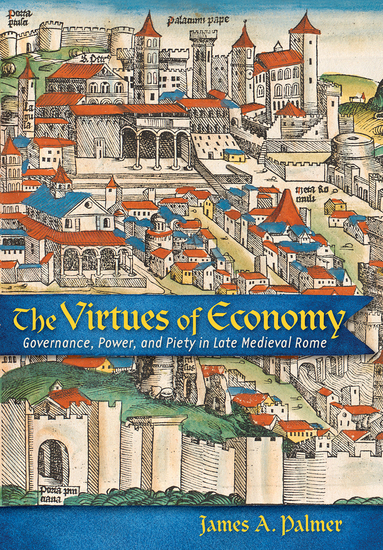 The Virtues of Economy - Governance Power and Piety in Late Medieval Rome - cover