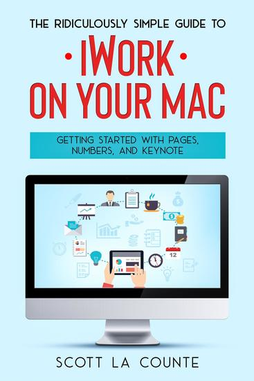 The Ridiculously Simple Guide to iWorkFor Mac - Getting Started With Pages Numbers and Keynote - cover
