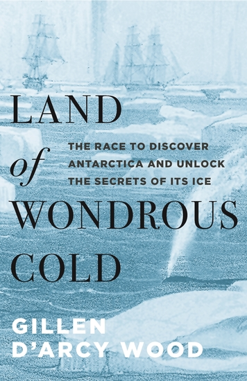 Land of Wondrous Cold - The Race to Discover Antarctica and Unlock the Secrets of Its Ice - cover