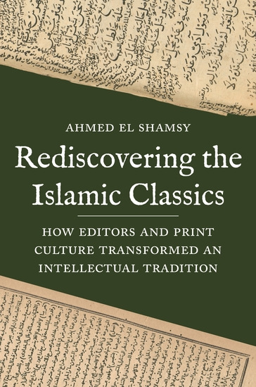 Rediscovering the Islamic Classics - How Editors and Print Culture Transformed an Intellectual Tradition - cover