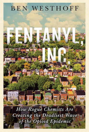 Fentanyl Inc - How Rogue Chemists Are Creating the Deadliest Wave of the Opioid Epidemic - cover