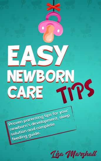 Easy Newborn Care Tips - Proven Parenting Tips For Your Newborn's Development Sleep Solution And Complete Feeding Guide - cover