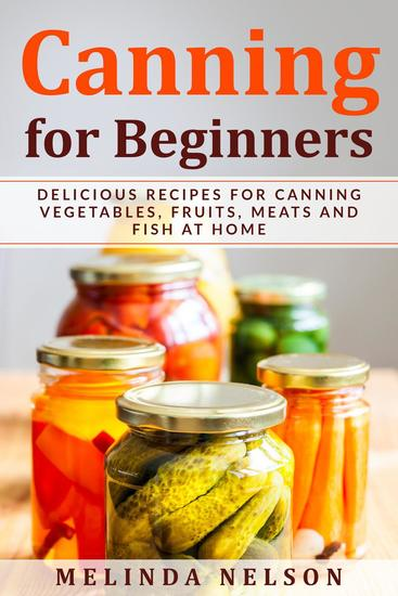 Canning for Beginners: Delicious Recipes for Canning Vegetables Fruits Meats and Fish at Home - cover