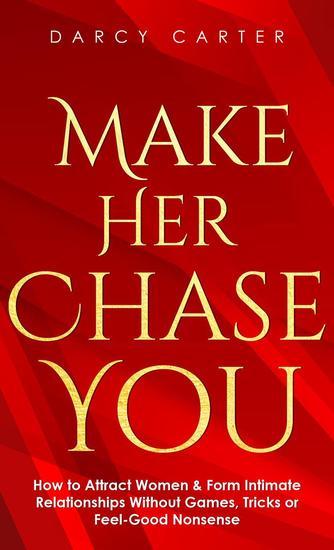 Make Her Chase You: How to Attract Women & Form Intimate Relationships Without Games Tricks or Feel Good Nonsense - cover