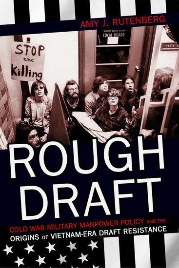 Rough Draft - Cold War Military Manpower Policy and the Origins of Vietnam-Era Draft Resistance - cover