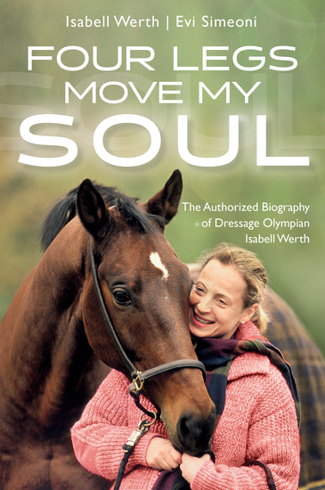 Four Legs Move My Soul - The Authorized Biography of Dressage Olympian Isabell Werth - cover