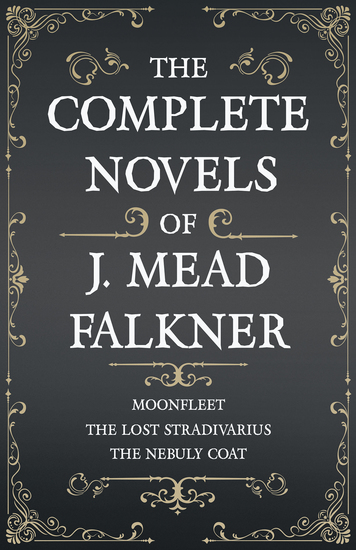 The Complete Novels of J Meade Falkner - Moonfleet The Lost Stradivarius and The Nebuly Coat - cover