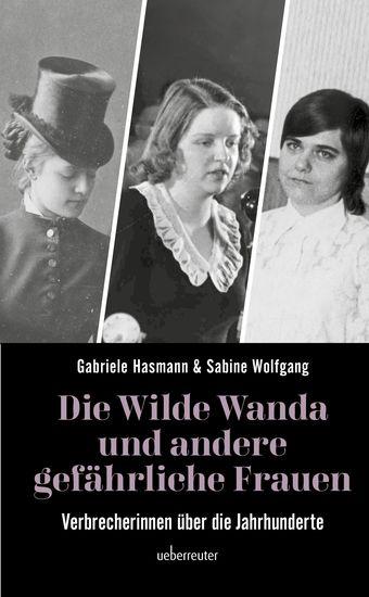 Die wilde Wanda und andere gefährliche Frauen - Verbrecherinnen über die Jahrhunderte - cover