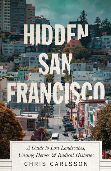 Hidden San Francisco - A Guide to Lost Landscapes Unsung Heroes and Radical Histories - cover