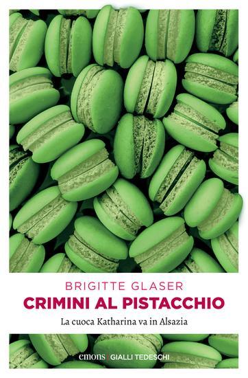 Crimini al pistacchio - La cuoca Katharina va in Alsazia - cover