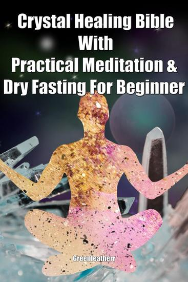 Crystal Healing Bible With Practical Meditation & Dry Fasting For Beginner - cover