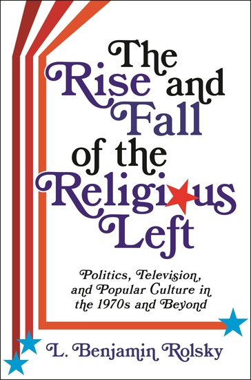 The Rise and Fall of the Religious Left - Politics Television and Popular Culture in the 1970s and Beyond - cover