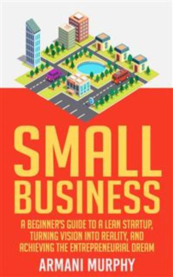 Small Business: A Beginner's Guide to A Lean Startup Turning Vision Into Reality and Achieving the Entrepreneurial Dream - cover