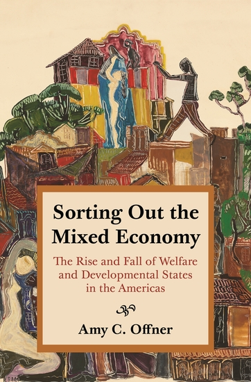 Sorting Out the Mixed Economy - The Rise and Fall of Welfare and Developmental States in the Americas - cover