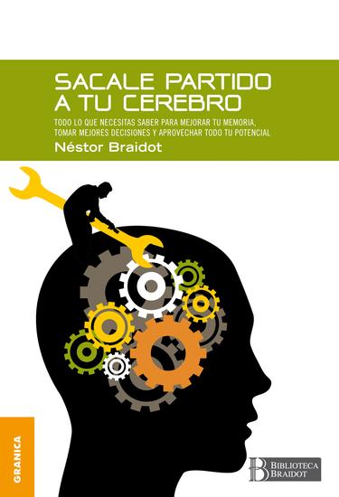 Sacale partido a tu cerebro - Todo lo que necesitas saber para mejorar tu memoria tomar decisiones y aprovechar todo tu potencial - cover