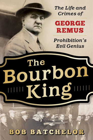 The Bourbon King - The Life and Crimes of George Remus Prohibition's Evil Genius - cover