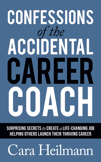 Confessions of the Accidental Career Coach - Surprising Secrets to Create a Life-Changing Job Helping Others Launch Their Thriving Career - cover