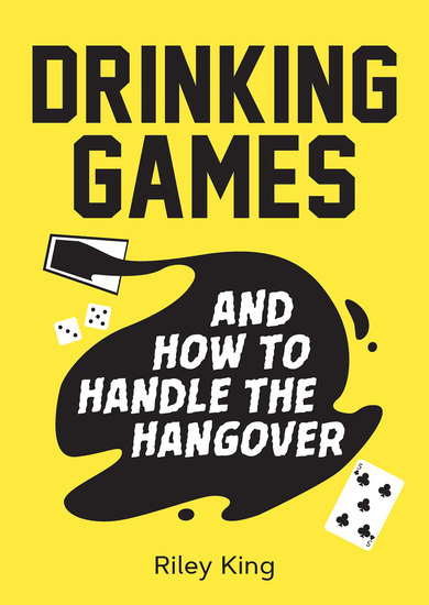 Drinking Games and How to Handle the Hangover - Fun Ideas for a Great Night and Clever Cures for the Morning After - cover