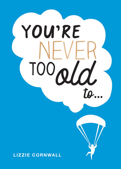 You're Never Too Old To… - Over 100 Ways to Stay Young at Heart - cover