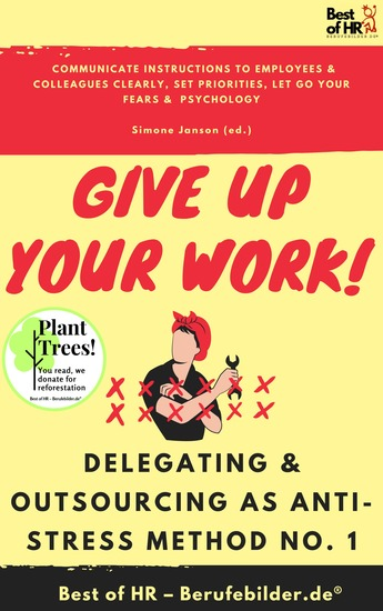 Give up Your Work! Delegating & Outsourcing as Anti-Stress Method No 1 - Communicate instructions to employees & colleagues clearly set priorities let go your fears & psychology - cover