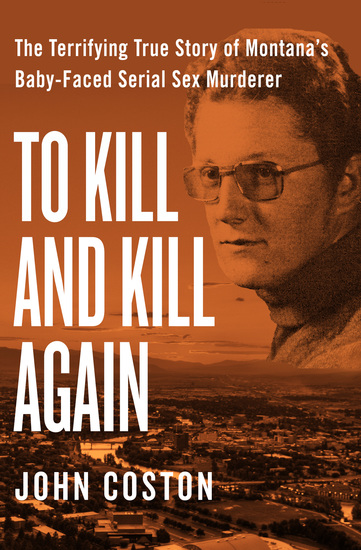 To Kill and Kill Again - The Terrifying True Story of Montana's Baby-Faced Serial Sex Murderer - cover