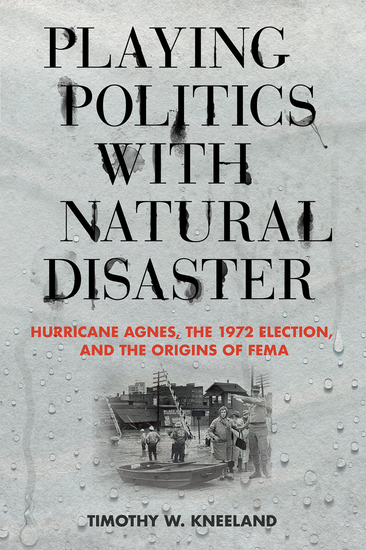 Playing Politics with Natural Disaster - Hurricane Agnes the 1972 Election and the Origins of FEMA - cover