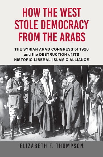 How the West Stole Democracy from the Arabs - The Syrian Arab Congress of 1920 and the Destruction of its Historic Liberal-Islamic Alliance - cover