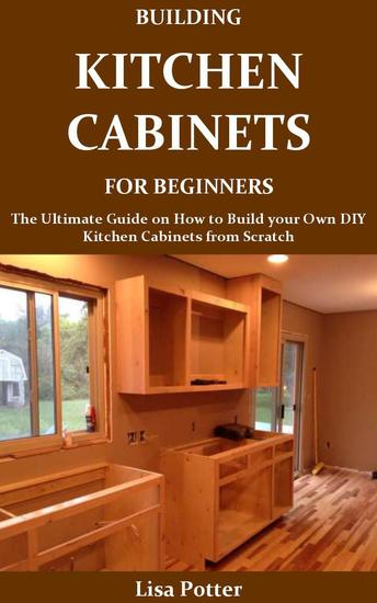 Building Kitchen Cabinets for Beginners:The Ultimate Guide on How to Build your Own DIY Kitchen Cabinets from Scratch - cover