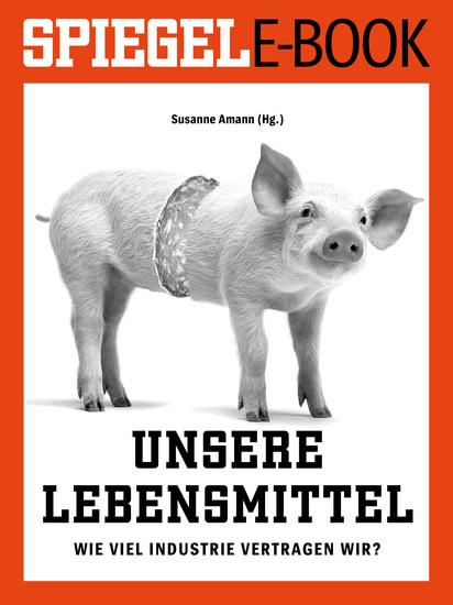 Unsere Lebensmittel - Wie viel Industrie vertragen wir? - SPIEGEL E-Book - cover