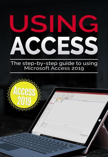 Using Access 2019 - The Step-by-step Guide to Using Microsoft Access 2019 - cover