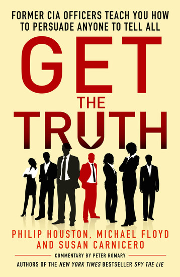 Get the Truth - Former CIA Officers Teach You How to Persuade Anyone to Tell All - cover