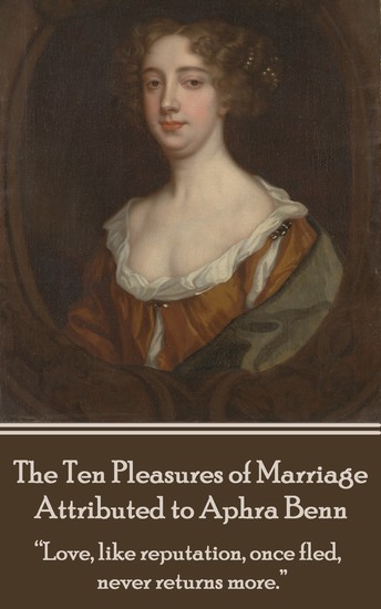 "The Ten Pleasures of Marriage - Attributed to Aphra Benn - ""Love like reputation once fled never returns more"" - cover"