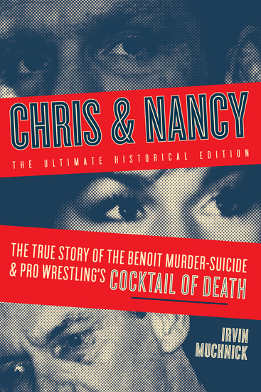 Chris & Nancy - The True Story of the Benoit Murder-Suicide and Pro Wrestling's Cocktail of Death The Ultimate Historical Edition - cover