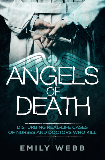 Angels of Death - Disturbing Real-Life Cases of Nurses and Doctors Who Kill - cover